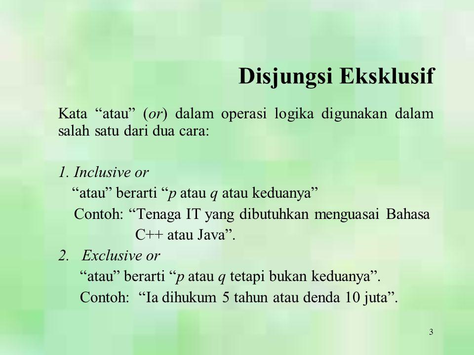 """3 Disjungsi Eksklusif Kata """"atau"""" (or) dalam operasi logika digunakan dalam salah satu dari dua cara: 1. Inclusive or """"atau"""" berarti """"p atau q atau ke"""