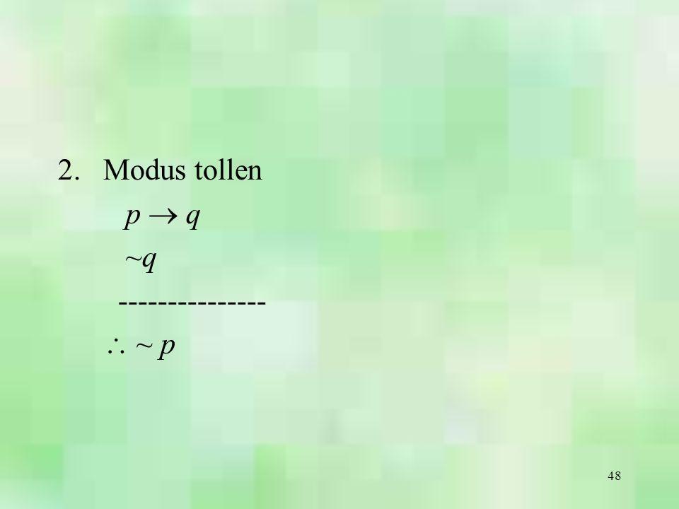48 2.Modus tollen p  q ~q ---------------  ~ p