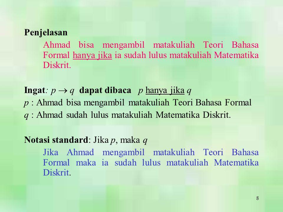 8 Penjelasan Ahmad bisa mengambil matakuliah Teori Bahasa Formal hanya jika ia sudah lulus matakuliah Matematika Diskrit. Ingat: p  q dapat dibaca p