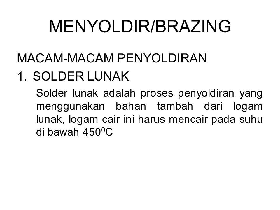 MENYOLDIR/BRAZING MACAM-MACAM PENYOLDIRAN 1.SOLDER LUNAK Solder lunak adalah proses penyoldiran yang menggunakan bahan tambah dari logam lunak, logam cair ini harus mencair pada suhu di bawah 450 0 C