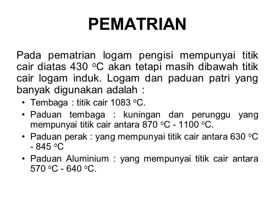 PEMATRIAN Pada pematrian logam pengisi mempunyai titik cair diatas 430 o C akan tetapi masih dibawah titik cair logam induk.
