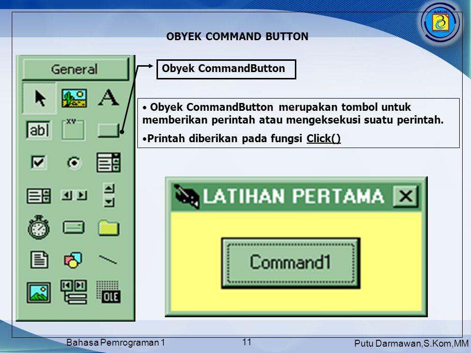 Putu Darmawan,S.Kom,MM Bahasa Pemrograman 1 11 OBYEK COMMAND BUTTON Obyek CommandButton • Obyek CommandButton merupakan tombol untuk memberikan perintah atau mengeksekusi suatu perintah.