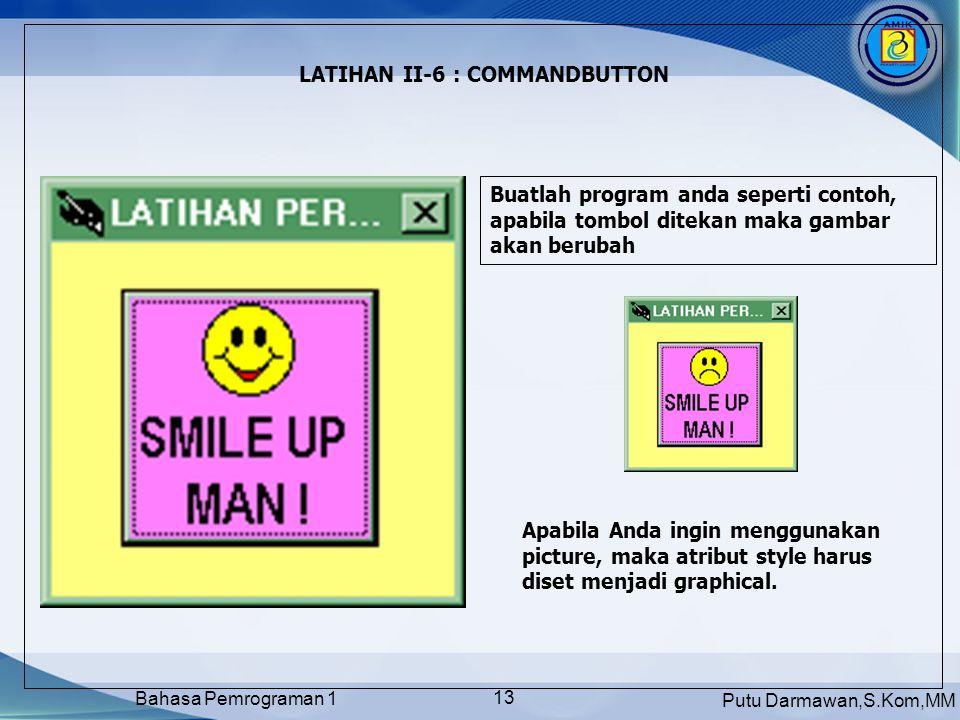 Putu Darmawan,S.Kom,MM Bahasa Pemrograman 1 13 LATIHAN II-6 : COMMANDBUTTON Apabila Anda ingin menggunakan picture, maka atribut style harus diset men
