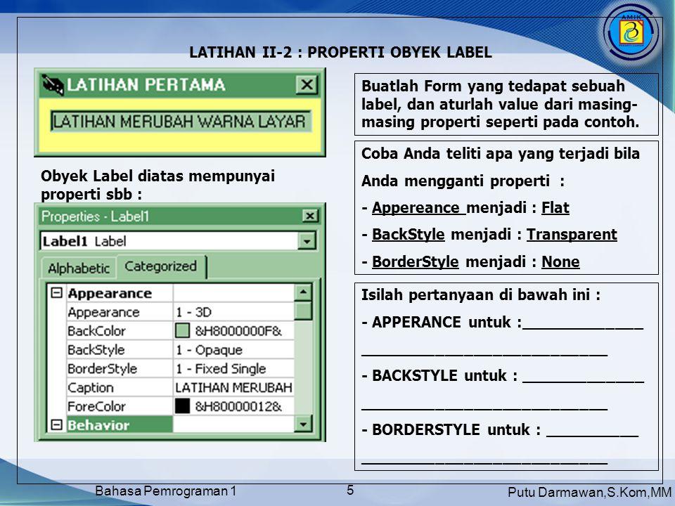 Putu Darmawan,S.Kom,MM Bahasa Pemrograman 1 5 LATIHAN II-2 : PROPERTI OBYEK LABEL Buatlah Form yang tedapat sebuah label, dan aturlah value dari masin