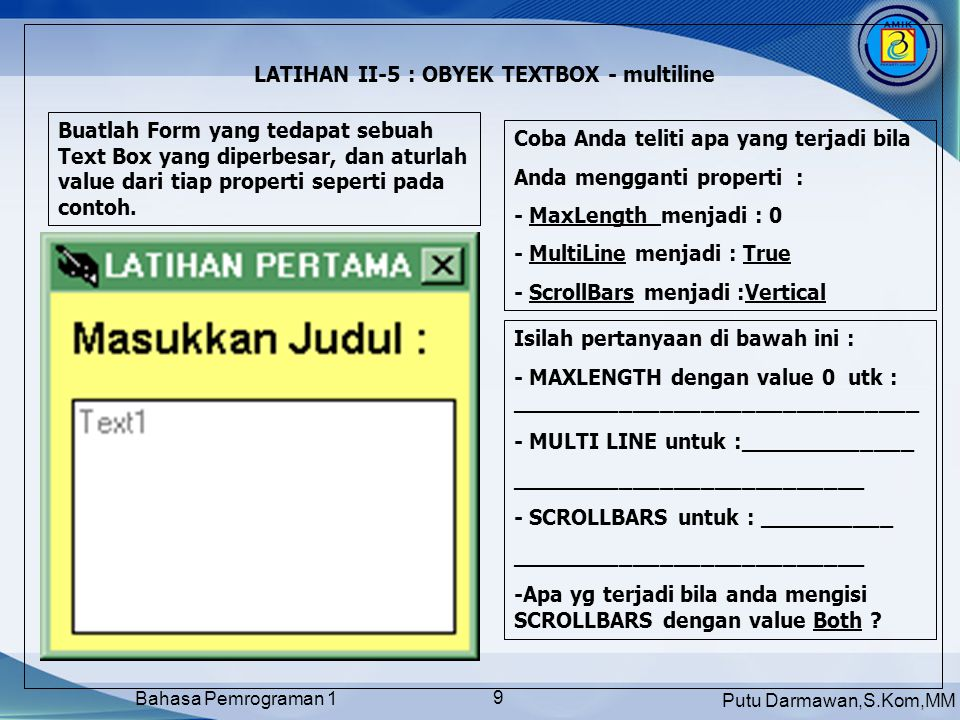 Putu Darmawan,S.Kom,MM Bahasa Pemrograman 1 9 LATIHAN II-5 : OBYEK TEXTBOX - multiline Buatlah Form yang tedapat sebuah Text Box yang diperbesar, dan aturlah value dari tiap properti seperti pada contoh.