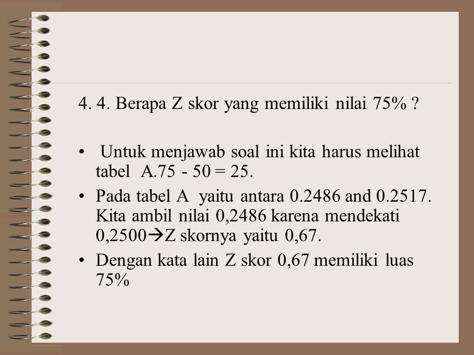 4. 4. Berapa Z skor yang memiliki nilai 75% ? • Untuk menjawab soal ini kita harus melihat tabel A.75 - 50 = 25. •Pada tabel A yaitu antara 0.2486 and
