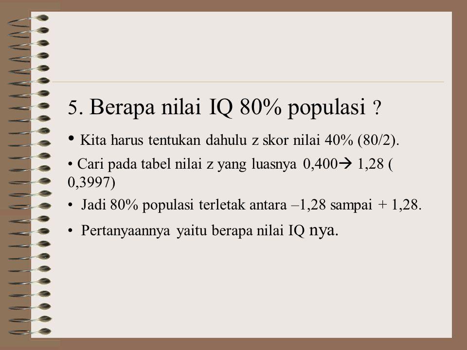 5. Berapa nilai IQ 80% populasi ? • Kita harus tentukan dahulu z skor nilai 40% (80/2). • Cari pada tabel nilai z yang luasnya 0,400  1,28 ( 0,3997)