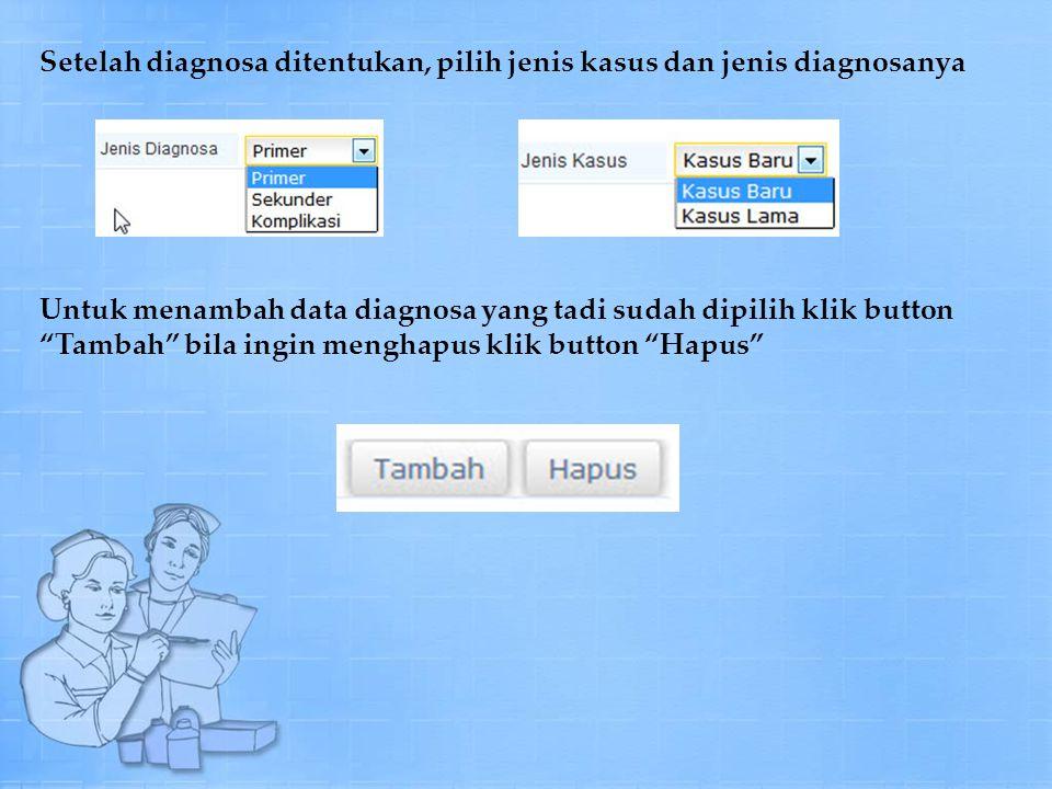 Setelah diagnosa ditentukan, pilih jenis kasus dan jenis diagnosanya Untuk menambah data diagnosa yang tadi sudah dipilih klik button Tambah bila ingin menghapus klik button Hapus