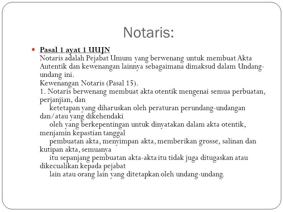 Notaris:  Pasal 1 ayat 1 UUJN Notaris adalah Pejabat Umum yang berwenang untuk membuat Akta Autentik dan kewenangan lainnya sebagaimana dimaksud dala