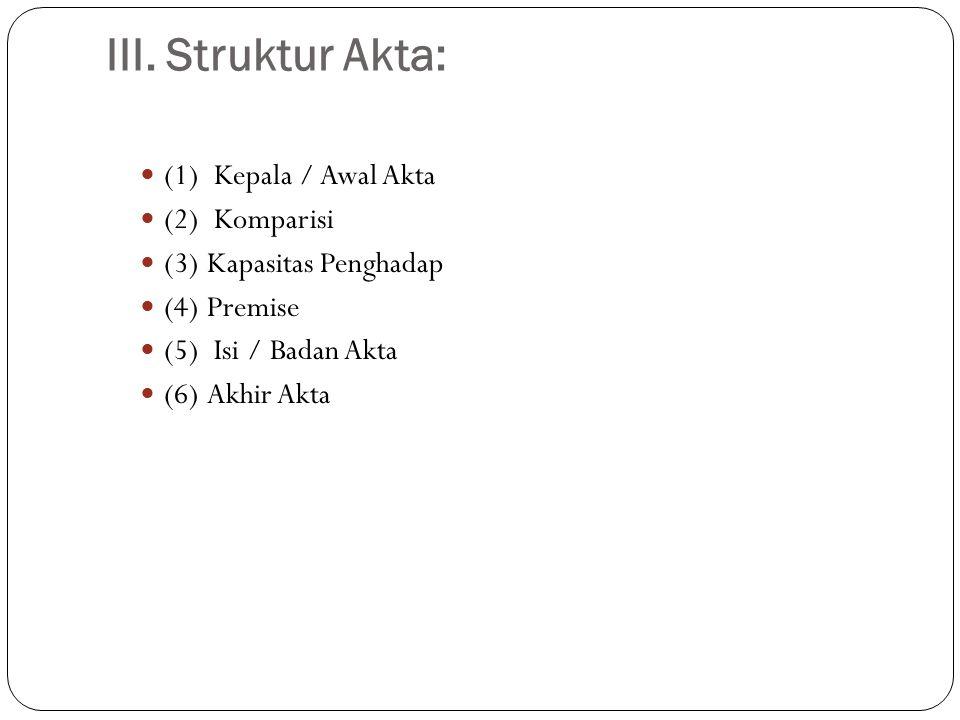 III. Struktur Akta:  (1) Kepala / Awal Akta  (2) Komparisi  (3) Kapasitas Penghadap  (4) Premise  (5) Isi / Badan Akta  (6) Akhir Akta