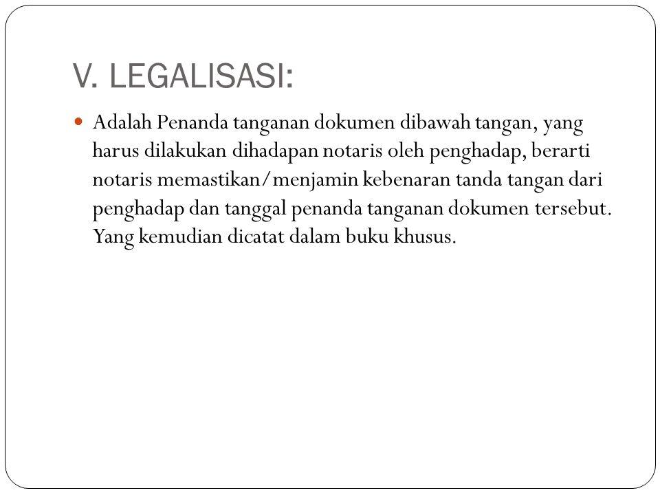 V. LEGALISASI:  Adalah Penanda tanganan dokumen dibawah tangan, yang harus dilakukan dihadapan notaris oleh penghadap, berarti notaris memastikan/men