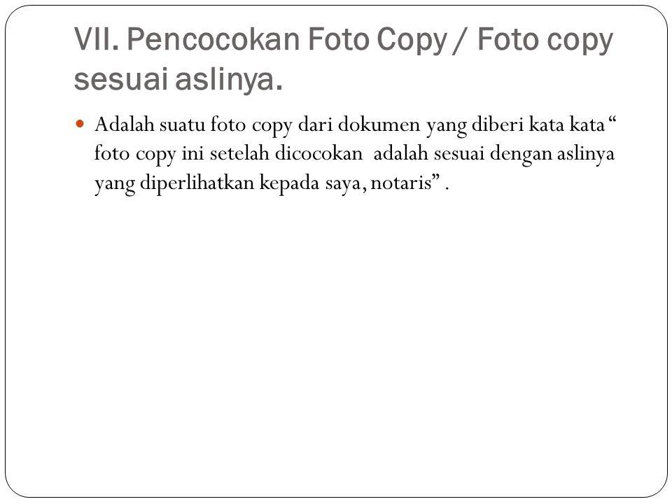 """VII. Pencocokan Foto Copy / Foto copy sesuai aslinya.  Adalah suatu foto copy dari dokumen yang diberi kata kata """" foto copy ini setelah dicocokan ad"""