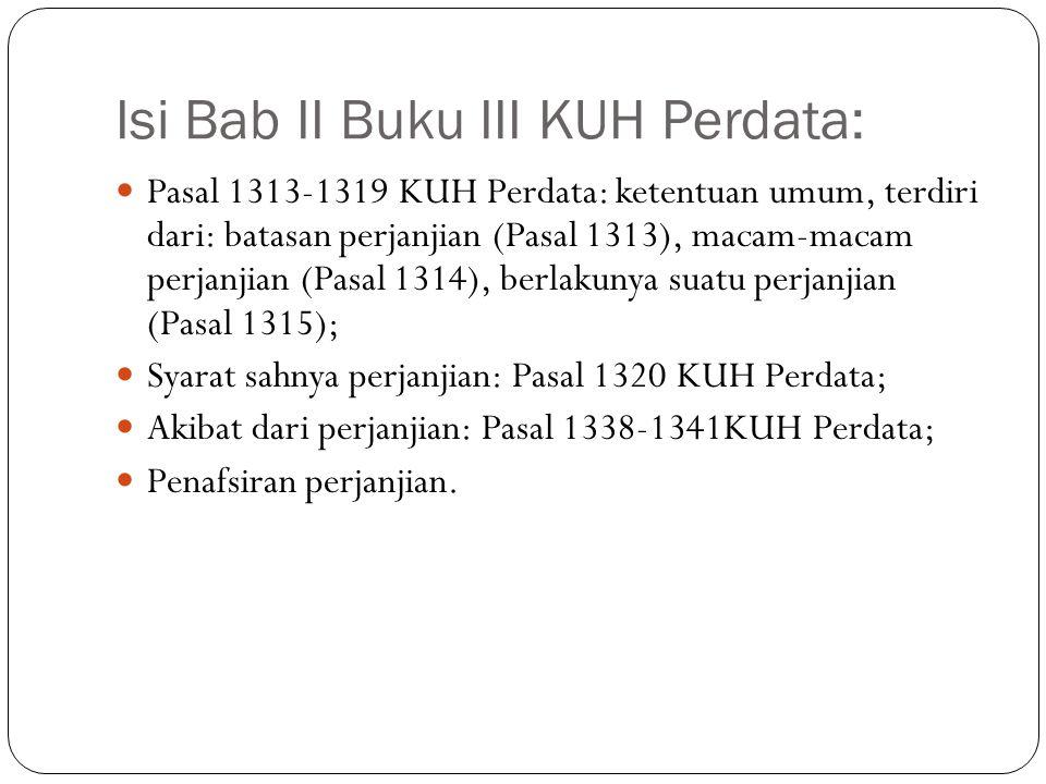 Isi Bab II Buku III KUH Perdata:  Pasal 1313-1319 KUH Perdata: ketentuan umum, terdiri dari: batasan perjanjian (Pasal 1313), macam-macam perjanjian