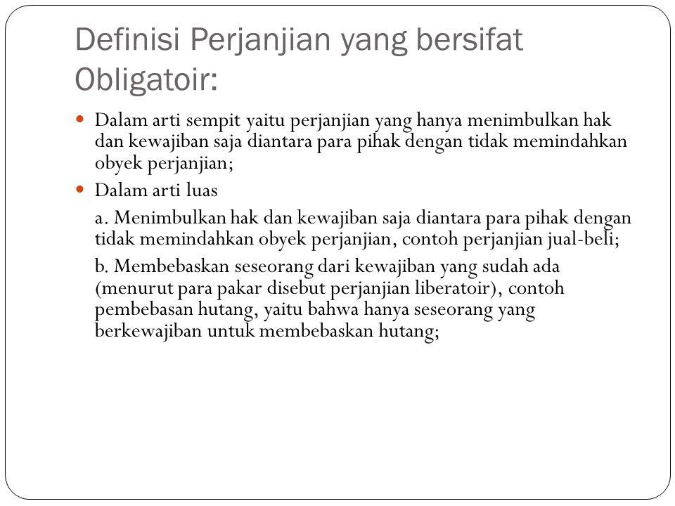 Definisi Perjanjian yang bersifat Obligatoir:  Dalam arti sempit yaitu perjanjian yang hanya menimbulkan hak dan kewajiban saja diantara para pihak d
