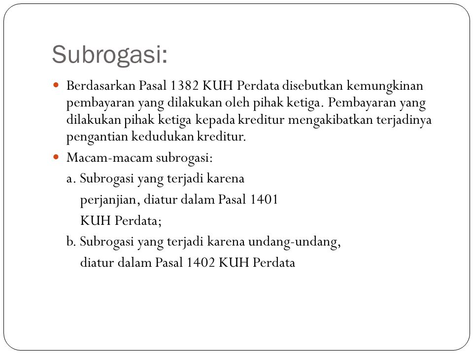 Subrogasi:  Berdasarkan Pasal 1382 KUH Perdata disebutkan kemungkinan pembayaran yang dilakukan oleh pihak ketiga. Pembayaran yang dilakukan pihak ke