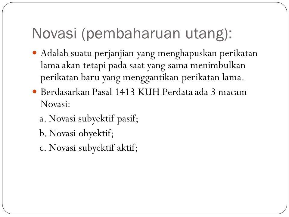 Novasi (pembaharuan utang):  Adalah suatu perjanjian yang menghapuskan perikatan lama akan tetapi pada saat yang sama menimbulkan perikatan baru yang