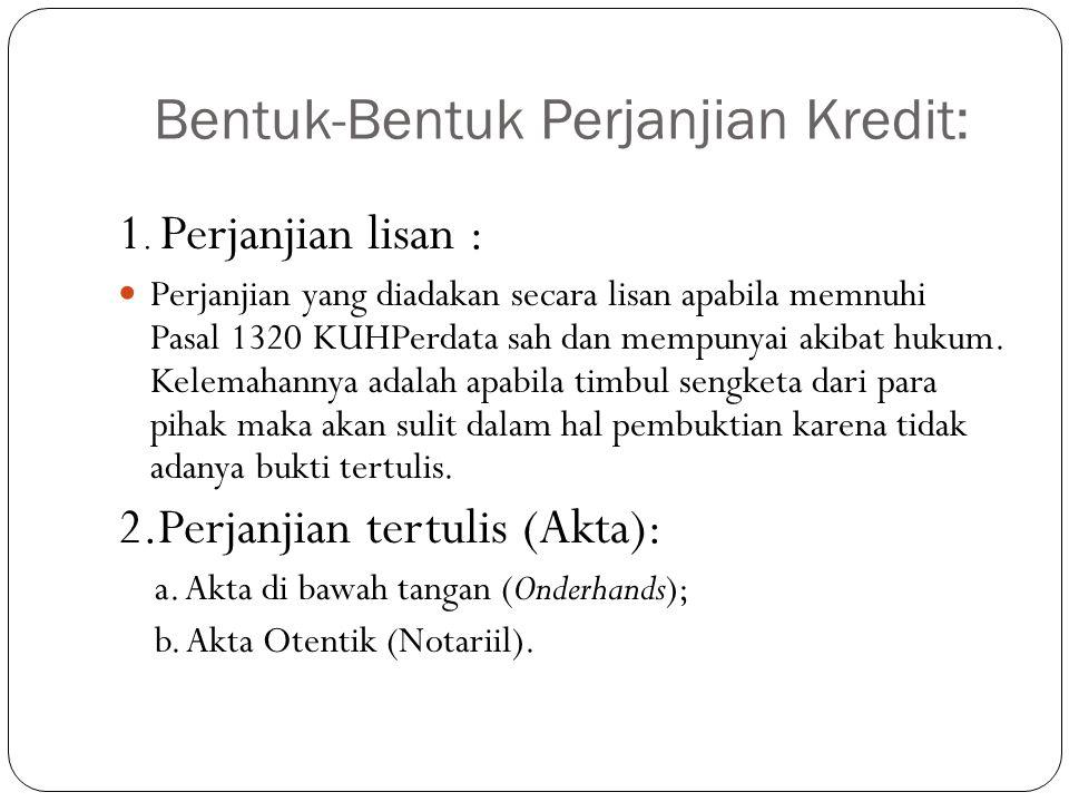 Bentuk-Bentuk Perjanjian Kredit: 1. Perjanjian lisan :  Perjanjian yang diadakan secara lisan apabila memnuhi Pasal 1320 KUHPerdata sah dan mempunyai
