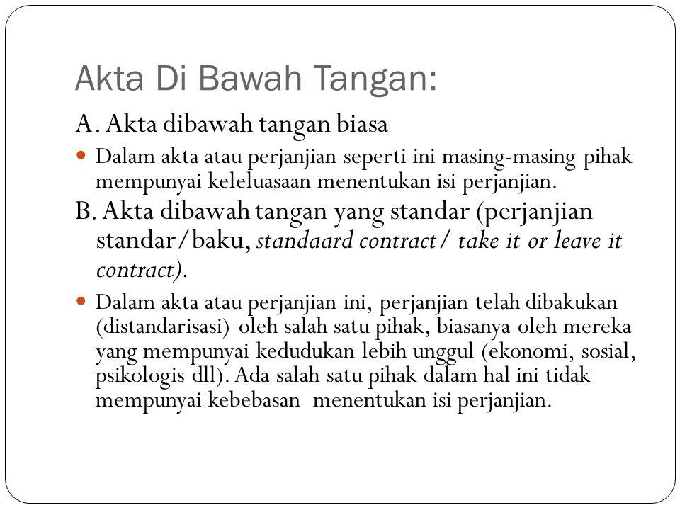 Akta Di Bawah Tangan: A. Akta dibawah tangan biasa  Dalam akta atau perjanjian seperti ini masing-masing pihak mempunyai keleluasaan menentukan isi p