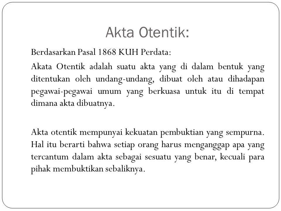 Akta Otentik: Berdasarkan Pasal 1868 KUH Perdata: Akata Otentik adalah suatu akta yang di dalam bentuk yang ditentukan oleh undang-undang, dibuat oleh