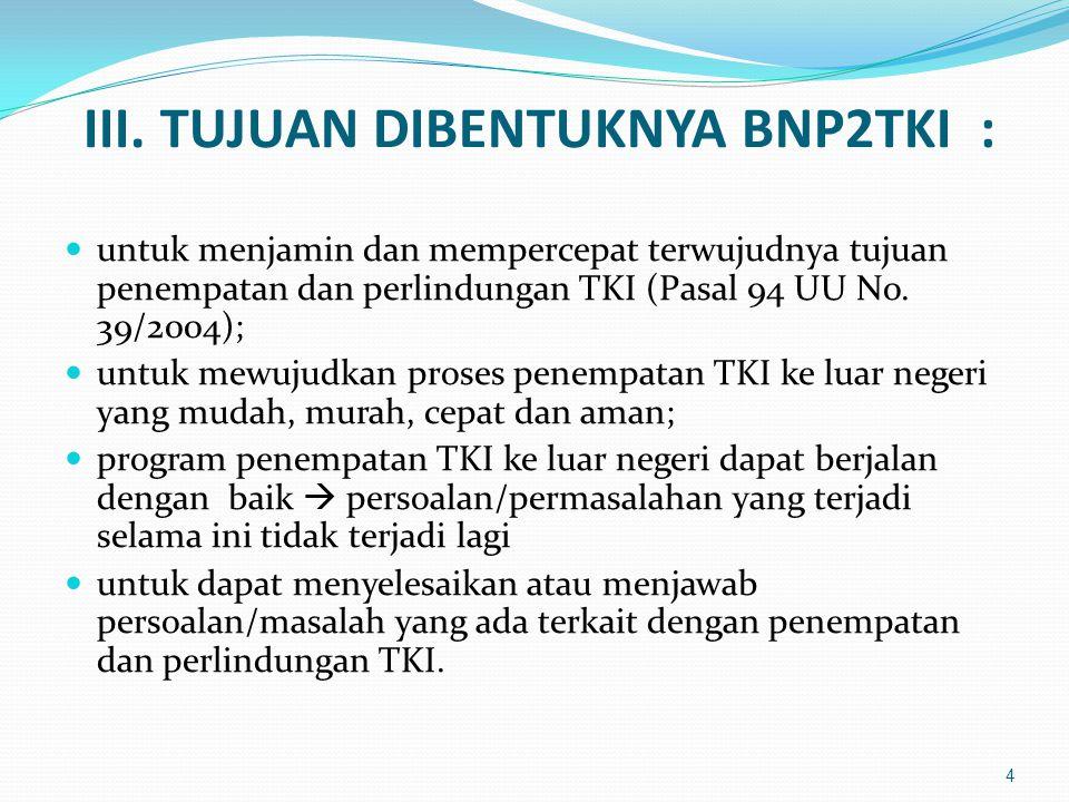 III. TUJUAN DIBENTUKNYA BNP2TKI :  untuk menjamin dan mempercepat terwujudnya tujuan penempatan dan perlindungan TKI (Pasal 94 UU No. 39/2004);  unt