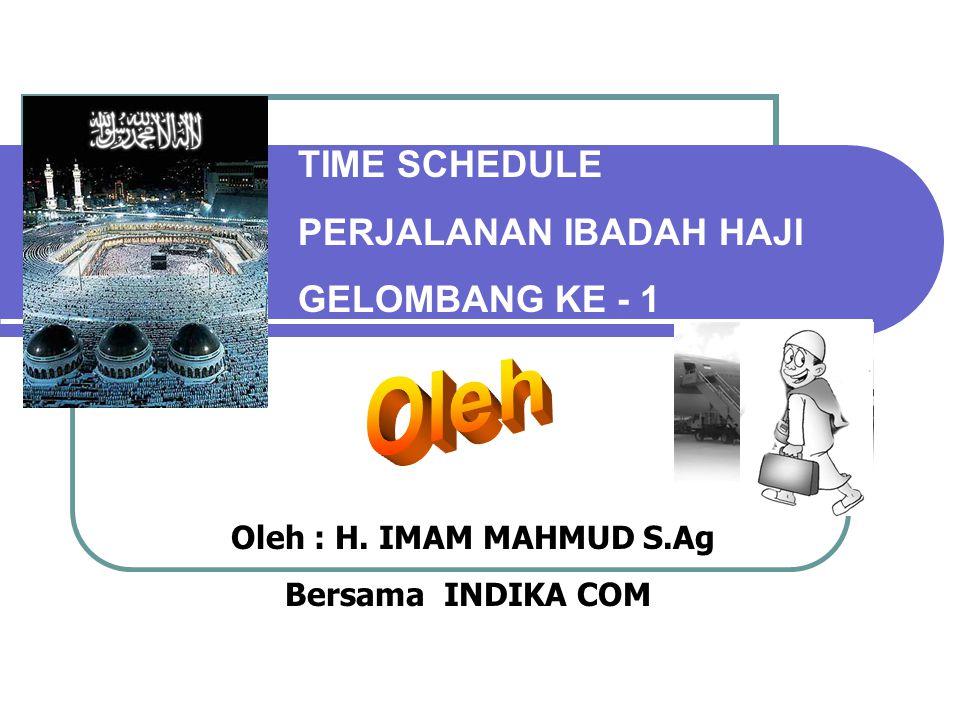 TIME SCHEDULE PERJALANAN IBADAH HAJI GELOMBANG KE - 1 Oleh : H. IMAM MAHMUD S.Ag Bersama INDIKA COM