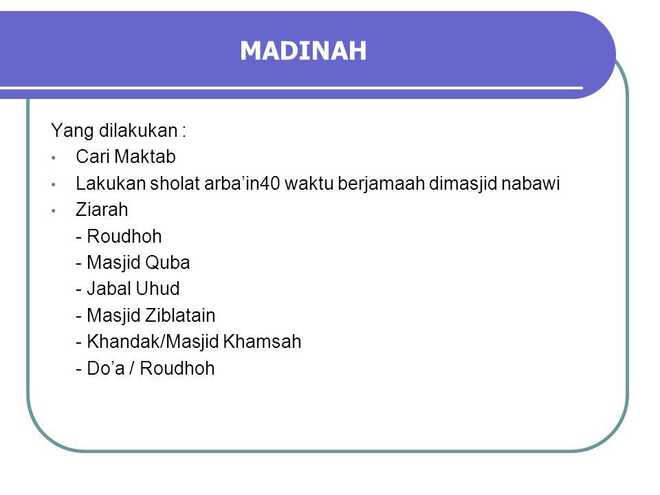 MADINAH Yang dilakukan : • Cari Maktab • Lakukan sholat arba'in40 waktu berjamaah dimasjid nabawi • Ziarah - Roudhoh - Masjid Quba - Jabal Uhud - Masjid Ziblatain - Khandak/Masjid Khamsah - Do'a / Roudhoh