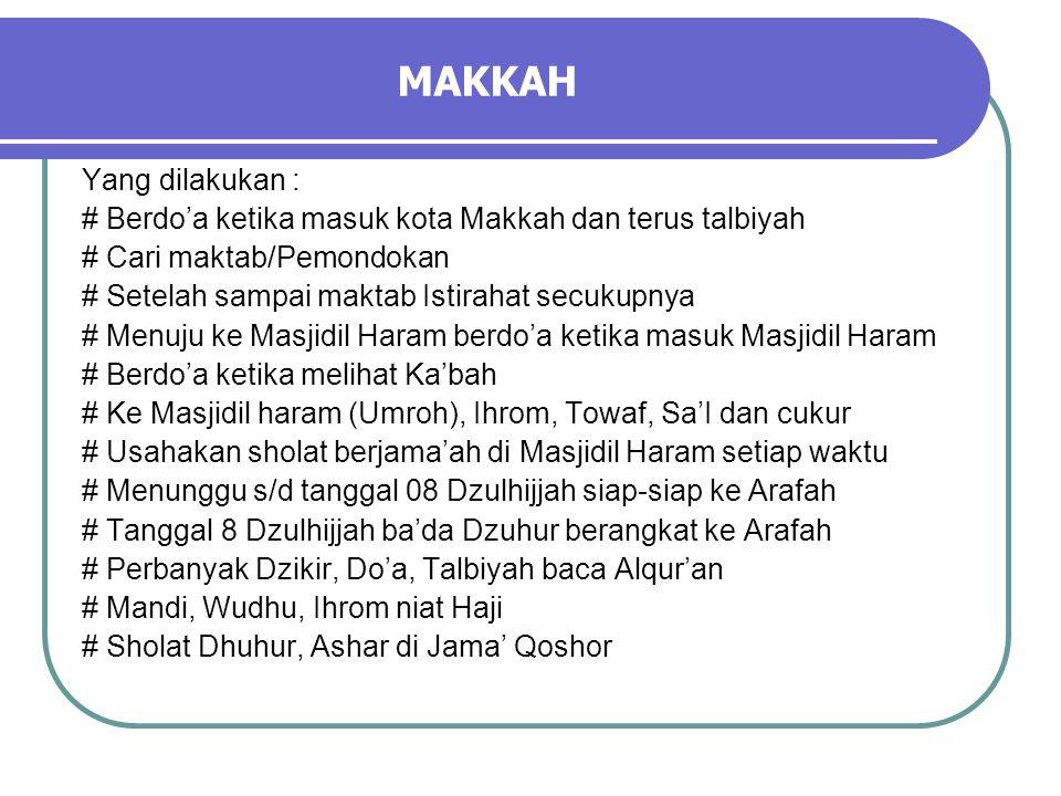 MAKKAH Yang dilakukan : # Berdo'a ketika masuk kota Makkah dan terus talbiyah # Cari maktab/Pemondokan # Setelah sampai maktab Istirahat secukupnya # Menuju ke Masjidil Haram berdo'a ketika masuk Masjidil Haram # Berdo'a ketika melihat Ka'bah # Ke Masjidil haram (Umroh), Ihrom, Towaf, Sa'I dan cukur # Usahakan sholat berjama'ah di Masjidil Haram setiap waktu # Menunggu s/d tanggal 08 Dzulhijjah siap-siap ke Arafah # Tanggal 8 Dzulhijjah ba'da Dzuhur berangkat ke Arafah # Perbanyak Dzikir, Do'a, Talbiyah baca Alqur'an # Mandi, Wudhu, Ihrom niat Haji # Sholat Dhuhur, Ashar di Jama' Qoshor