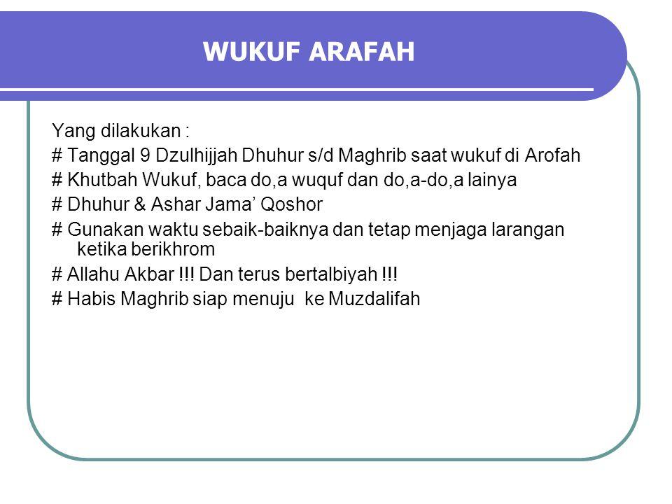 WUKUF ARAFAH Yang dilakukan : # Tanggal 9 Dzulhijjah Dhuhur s/d Maghrib saat wukuf di Arofah # Khutbah Wukuf, baca do,a wuquf dan do,a-do,a lainya # Dhuhur & Ashar Jama' Qoshor # Gunakan waktu sebaik-baiknya dan tetap menjaga larangan ketika berikhrom # Allahu Akbar !!.
