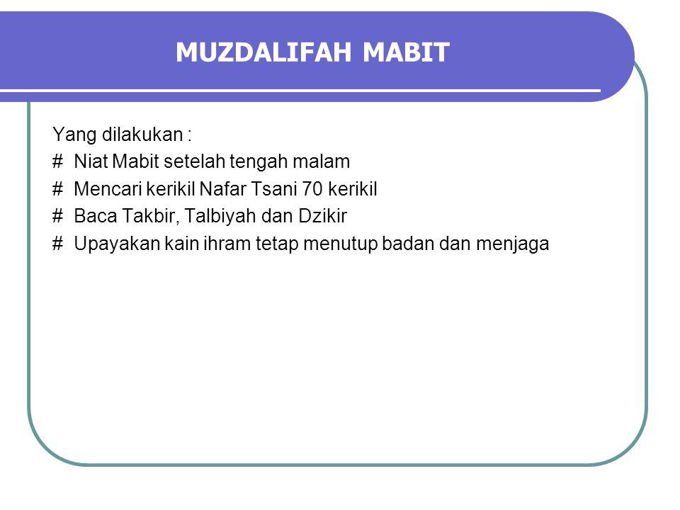 MUZDALIFAH MABIT Yang dilakukan : # Niat Mabit setelah tengah malam # Mencari kerikil Nafar Tsani 70 kerikil # Baca Takbir, Talbiyah dan Dzikir # Upayakan kain ihram tetap menutup badan dan menjaga
