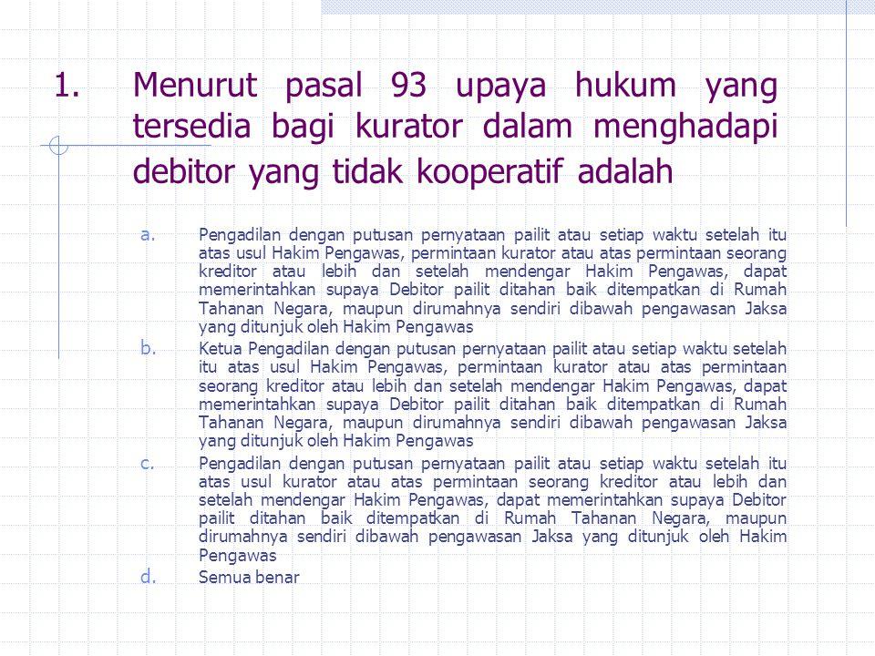 1.Menurut pasal 93 upaya hukum yang tersedia bagi kurator dalam menghadapi debitor yang tidak kooperatif adalah a.