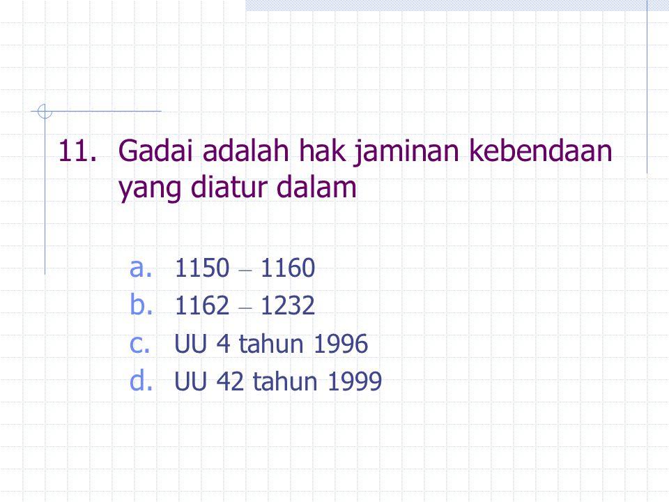 11.Gadai adalah hak jaminan kebendaan yang diatur dalam a.