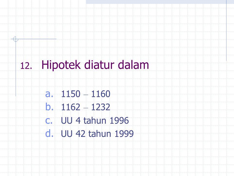 12. Hipotek diatur dalam a. 1150 – 1160 b. 1162 – 1232 c. UU 4 tahun 1996 d. UU 42 tahun 1999