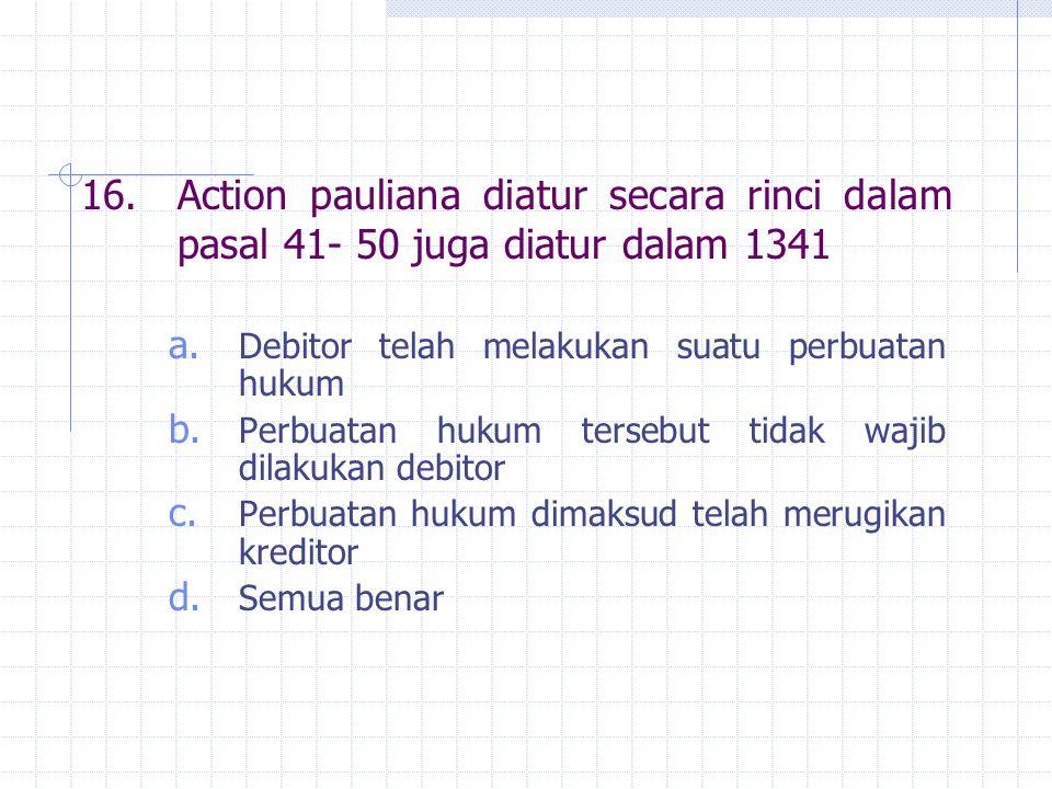 16.Action pauliana diatur secara rinci dalam pasal 41- 50 juga diatur dalam 1341 a.