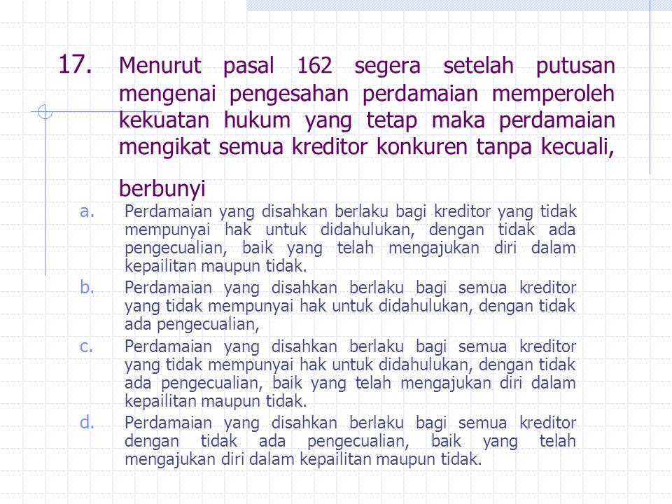 17. Menurut pasal 162 segera setelah putusan mengenai pengesahan perdamaian memperoleh kekuatan hukum yang tetap maka perdamaian mengikat semua kredit