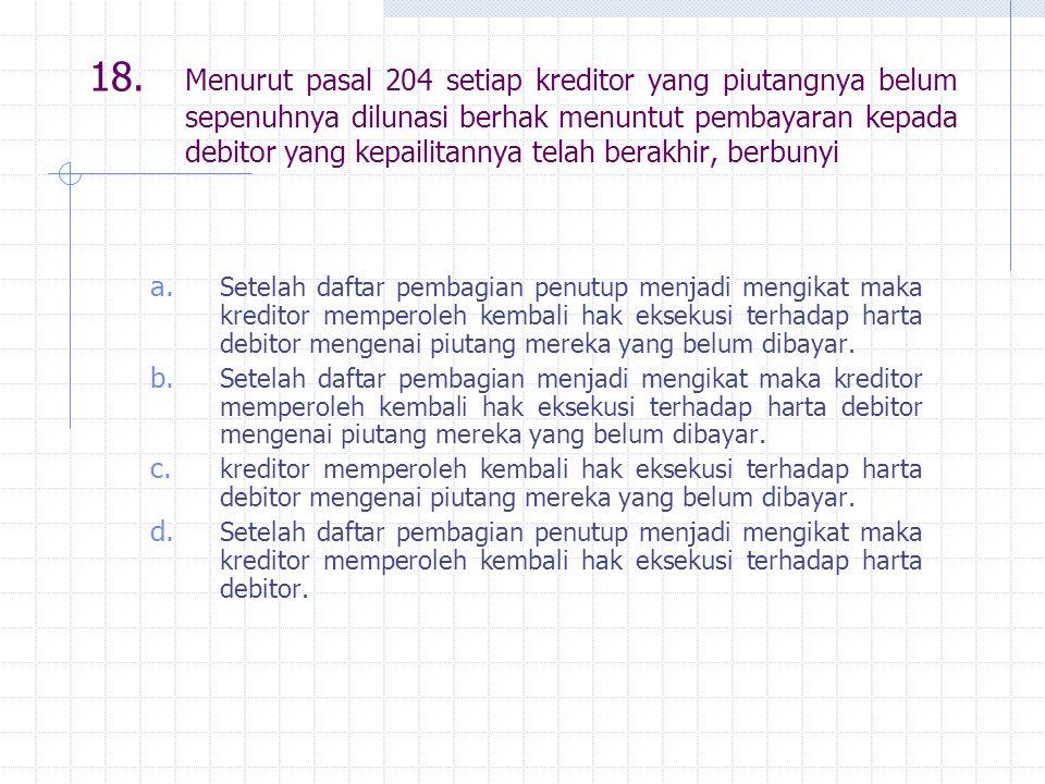 18. Menurut pasal 204 setiap kreditor yang piutangnya belum sepenuhnya dilunasi berhak menuntut pembayaran kepada debitor yang kepailitannya telah ber