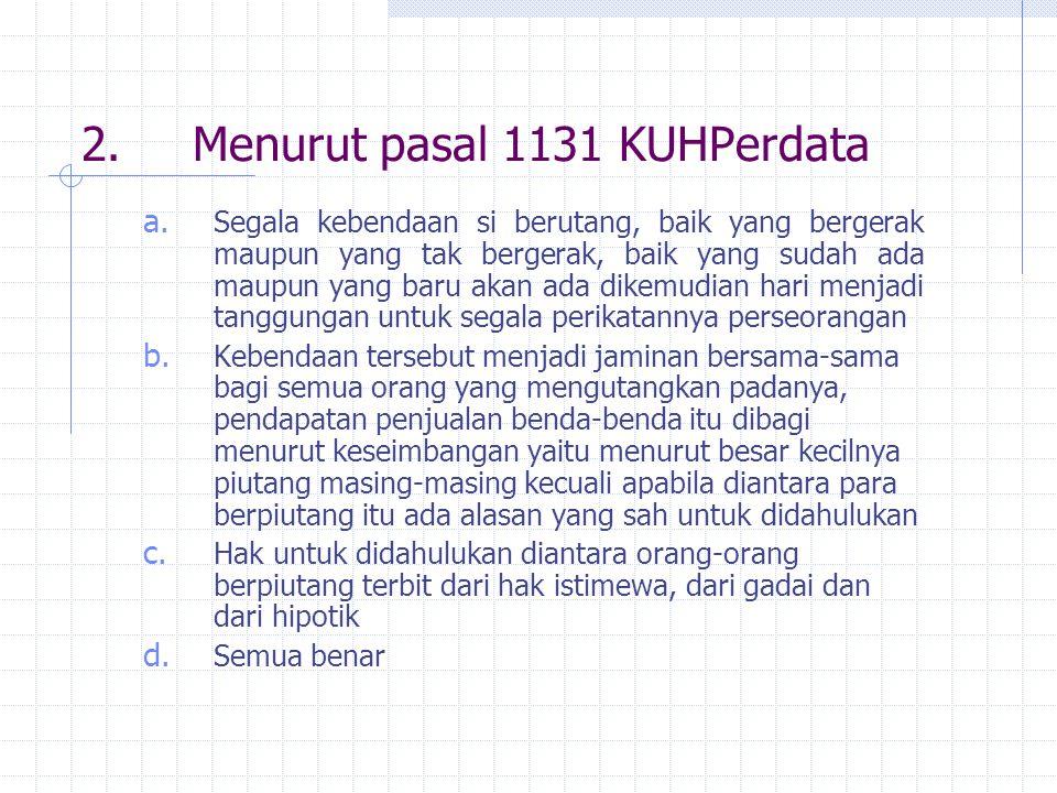 2.Menurut pasal 1131 KUHPerdata a.