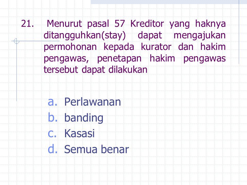 21. Menurut pasal 57 Kreditor yang haknya ditangguhkan(stay) dapat mengajukan permohonan kepada kurator dan hakim pengawas, penetapan hakim pengawas t