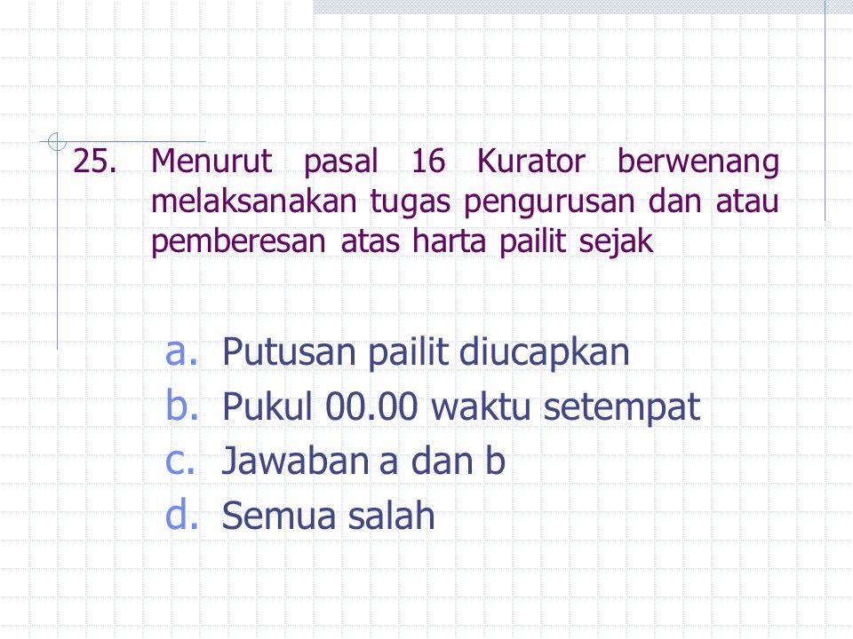 25.Menurut pasal 16 Kurator berwenang melaksanakan tugas pengurusan dan atau pemberesan atas harta pailit sejak a.