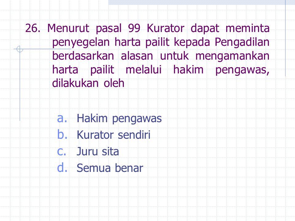 26. Menurut pasal 99 Kurator dapat meminta penyegelan harta pailit kepada Pengadilan berdasarkan alasan untuk mengamankan harta pailit melalui hakim p