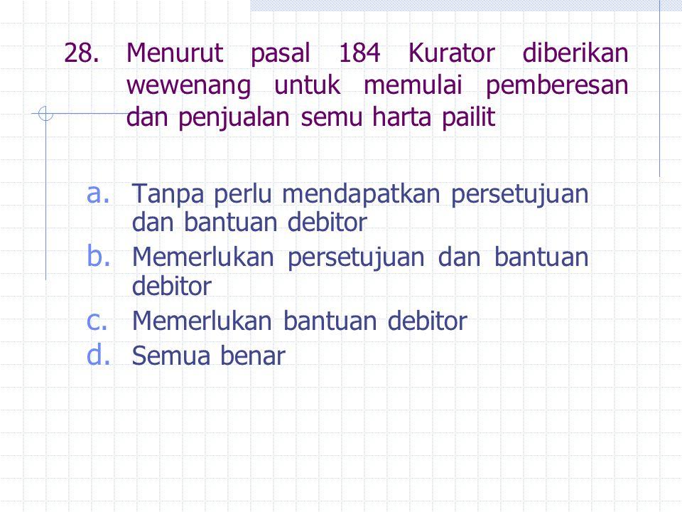 28.Menurut pasal 184 Kurator diberikan wewenang untuk memulai pemberesan dan penjualan semu harta pailit a.