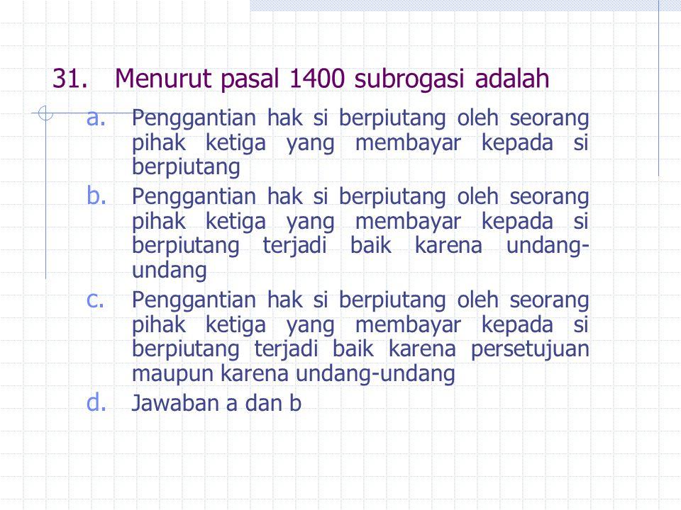 31.Menurut pasal 1400 subrogasi adalah a.