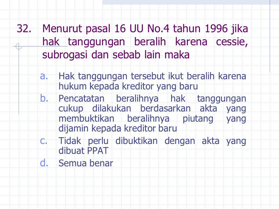 32.Menurut pasal 16 UU No.4 tahun 1996 jika hak tanggungan beralih karena cessie, subrogasi dan sebab lain maka a.