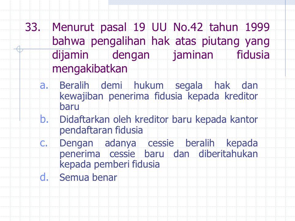 33.Menurut pasal 19 UU No.42 tahun 1999 bahwa pengalihan hak atas piutang yang dijamin dengan jaminan fidusia mengakibatkan a.