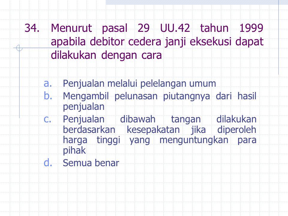 34.Menurut pasal 29 UU.42 tahun 1999 apabila debitor cedera janji eksekusi dapat dilakukan dengan cara a.