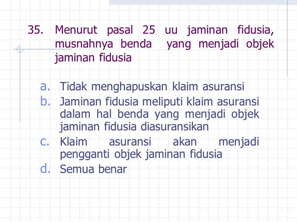 35.Menurut pasal 25 uu jaminan fidusia, musnahnya benda yang menjadi objek jaminan fidusia a.