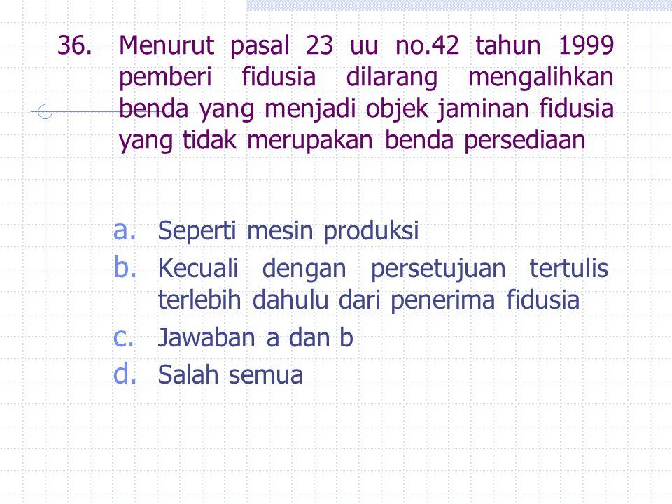36.Menurut pasal 23 uu no.42 tahun 1999 pemberi fidusia dilarang mengalihkan benda yang menjadi objek jaminan fidusia yang tidak merupakan benda persediaan a.