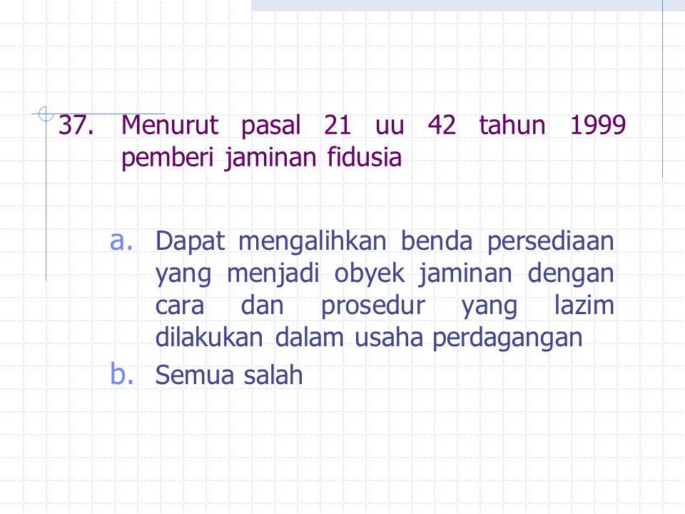 37.Menurut pasal 21 uu 42 tahun 1999 pemberi jaminan fidusia a.