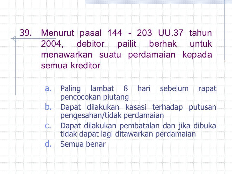 39. Menurut pasal 144 - 203 UU.37 tahun 2004, debitor pailit berhak untuk menawarkan suatu perdamaian kepada semua kreditor a. Paling lambat 8 hari se