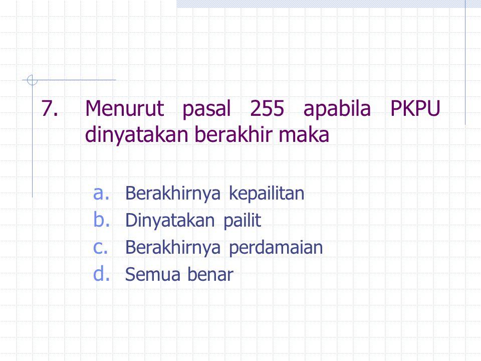 7.Menurut pasal 255 apabila PKPU dinyatakan berakhir maka a.