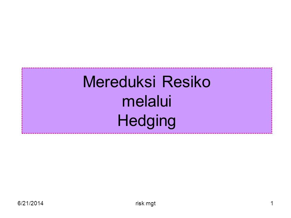 6/21/2014risk mgt1 Mereduksi Resiko melalui Hedging